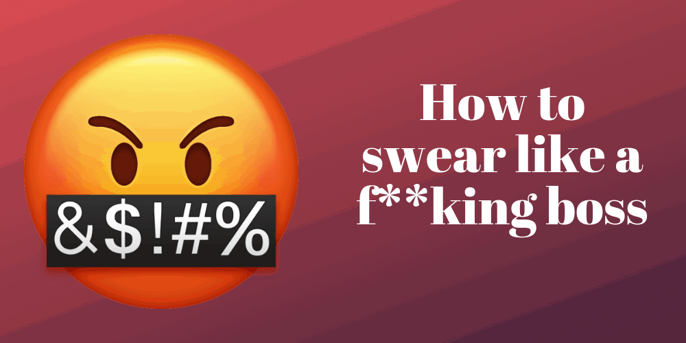 How to swear like a f**king boss without coming across like an a**hole